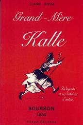Grand-mère Kalle : sa légende et ses histoires d'antan - Bourbon 1860   Bosse, Claire