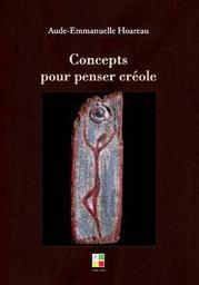 Concepts pour penser créole : essai / Aude-Emmanuelle Hoareau | Hoareau, Aude-Emmanuelle (1978-2017). Auteur