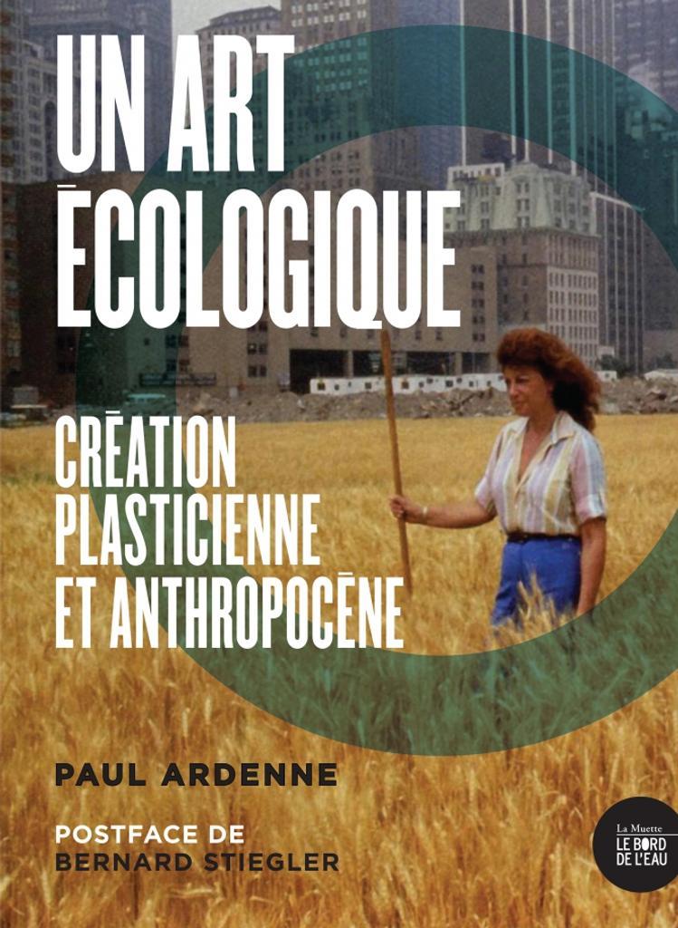 Un art écologique : création plasticienne et anthropocène / Paul Ardenne |
