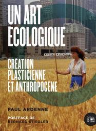 Un art écologique : création plasticienne et anthropocène / Paul Ardenne | Ardenne, Paul (1956-....). Auteur