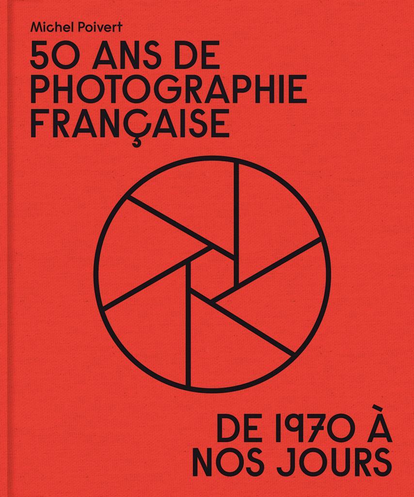 50 ans de photographie française : de 1970 à nos jours / Michel Poivert |