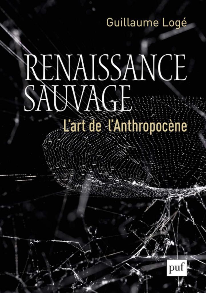 Renaissance sauvage : l'art de l'anthropocène / Guillaume Logé   Logé, Guillaume (1979-....). Auteur